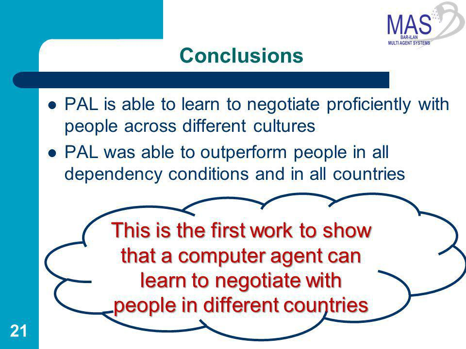 Conclusions PAL is able to learn to negotiate proficiently with people across different cultures PAL was able to outperform people in all dependency conditions and in all countries 21 This is the first work to show that a computer agent can learn to negotiate with people in different countries