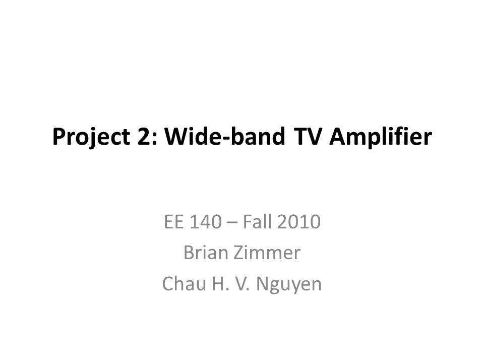 Project 2: Wide-band TV Amplifier EE 140 – Fall 2010 Brian Zimmer Chau H. V. Nguyen