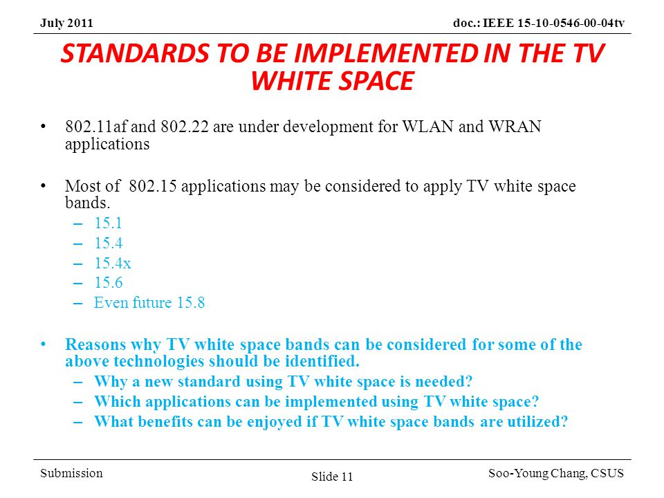 SubmissionSoo-Young Chang, CSUS July 2011doc.: IEEE 15-10-0546-00-04tv STANDARDS TO BE IMPLEMENTED IN THE TV WHITE SPACE 802.11af and 802.22 are under