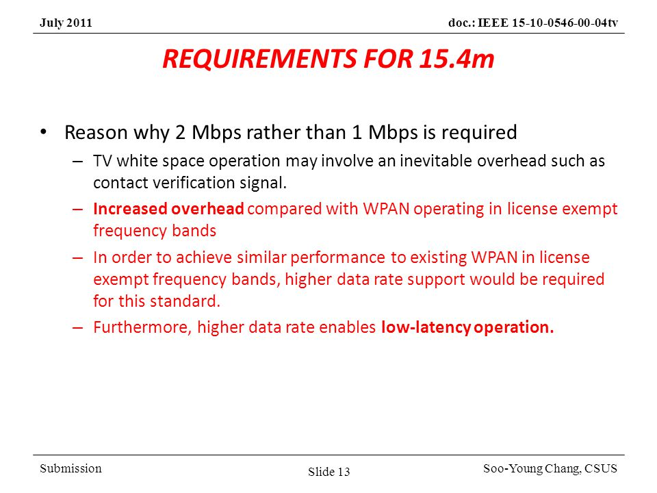 SubmissionSoo-Young Chang, CSUS July 2011doc.: IEEE 15-10-0546-00-04tv REQUIREMENTS FOR 15.4m Reason why 2 Mbps rather than 1 Mbps is required – TV white space operation may involve an inevitable overhead such as contact verification signal.