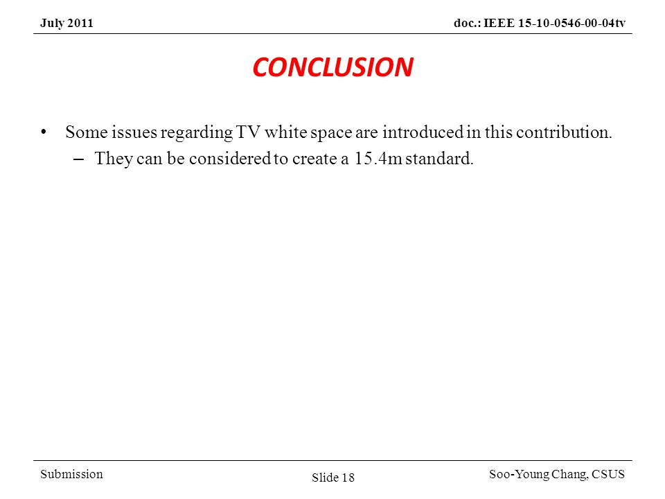 SubmissionSoo-Young Chang, CSUS July 2011doc.: IEEE 15-10-0546-00-04tv CONCLUSION Some issues regarding TV white space are introduced in this contribution.