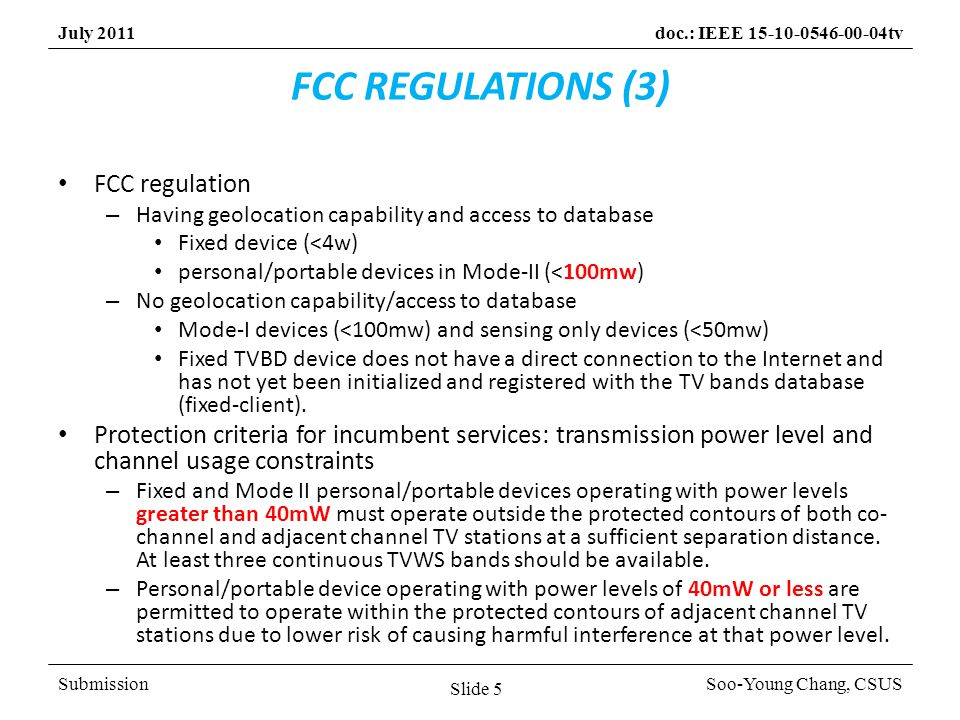 SubmissionSoo-Young Chang, CSUS July 2011doc.: IEEE 15-10-0546-00-04tv FCC REGULATIONS (3) FCC regulation – Having geolocation capability and access to database Fixed device (<4w) personal/portable devices in Mode-II (<100mw) – No geolocation capability/access to database Mode-I devices (<100mw) and sensing only devices (<50mw) Fixed TVBD device does not have a direct connection to the Internet and has not yet been initialized and registered with the TV bands database (fixed-client).