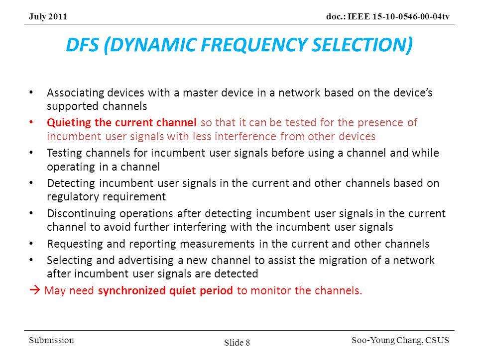 SubmissionSoo-Young Chang, CSUS July 2011doc.: IEEE 15-10-0546-00-04tv DFS (DYNAMIC FREQUENCY SELECTION) Associating devices with a master device in a network based on the devices supported channels Quieting the current channel so that it can be tested for the presence of incumbent user signals with less interference from other devices Testing channels for incumbent user signals before using a channel and while operating in a channel Detecting incumbent user signals in the current and other channels based on regulatory requirement Discontinuing operations after detecting incumbent user signals in the current channel to avoid further interfering with the incumbent user signals Requesting and reporting measurements in the current and other channels Selecting and advertising a new channel to assist the migration of a network after incumbent user signals are detected May need synchronized quiet period to monitor the channels.