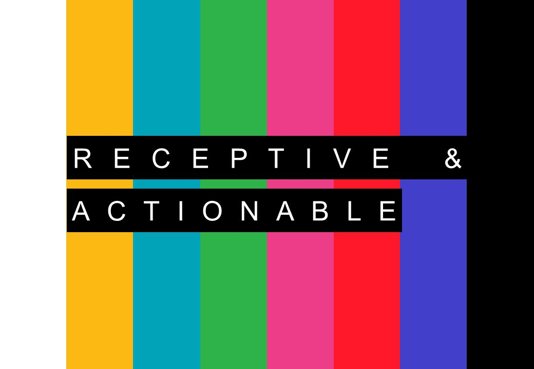 RECEPTIVE & ACTIONABLE