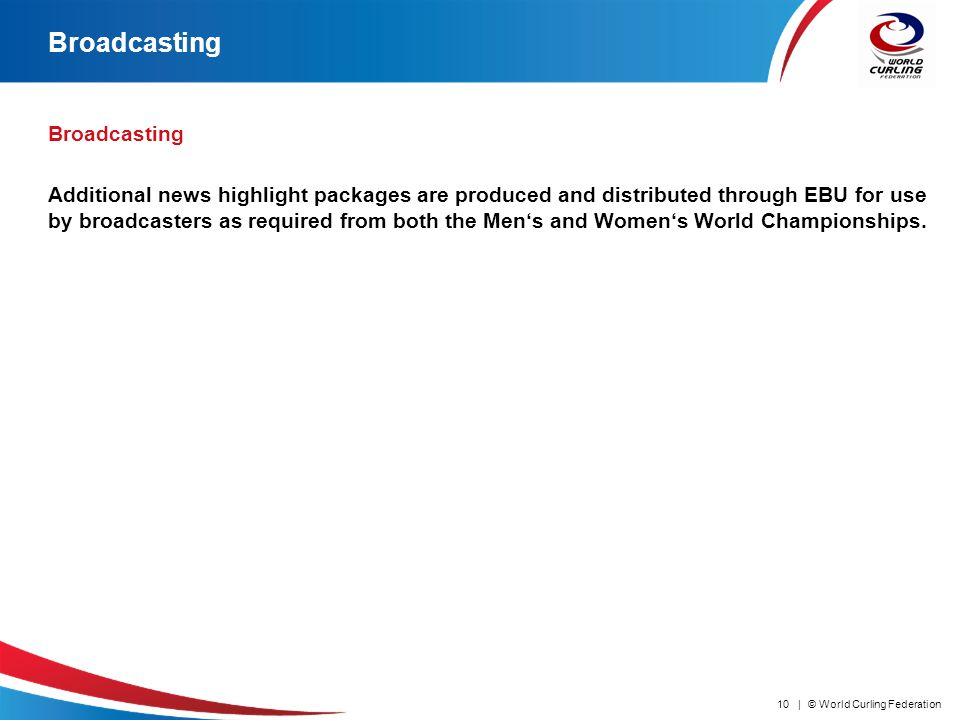 © World Curling Federation10 | Broadcasting Additional news highlight packages are produced and distributed through EBU for use by broadcasters as required from both the Mens and Womens World Championships.