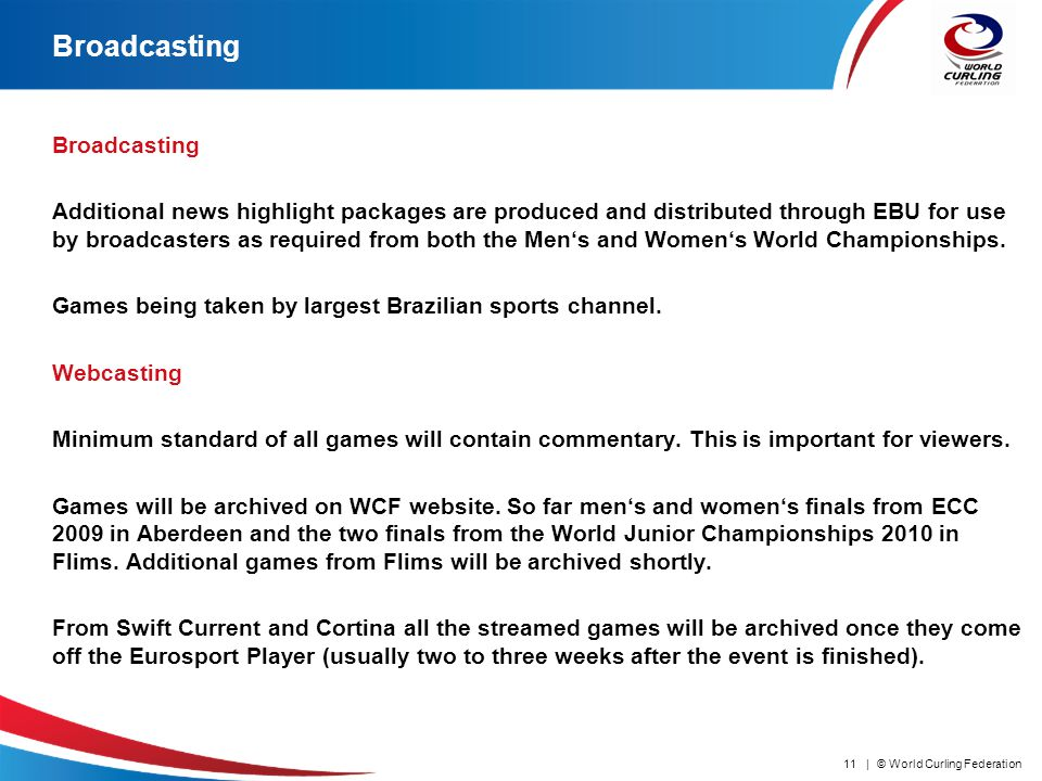 © World Curling Federation11 | Broadcasting Additional news highlight packages are produced and distributed through EBU for use by broadcasters as required from both the Mens and Womens World Championships.