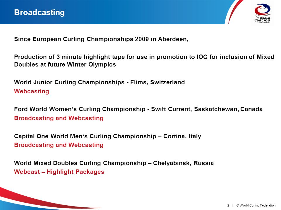 © World Curling Federation2 | Broadcasting Since European Curling Championships 2009 in Aberdeen, Production of 3 minute highlight tape for use in promotion to IOC for inclusion of Mixed Doubles at future Winter Olympics World Junior Curling Championships - Flims, Switzerland Webcasting Ford World Womens Curling Championship - Swift Current, Saskatchewan, Canada Broadcasting and Webcasting Capital One World Mens Curling Championship – Cortina, Italy Broadcasting and Webcasting World Mixed Doubles Curling Championship – Chelyabinsk, Russia Webcast – Highlight Packages
