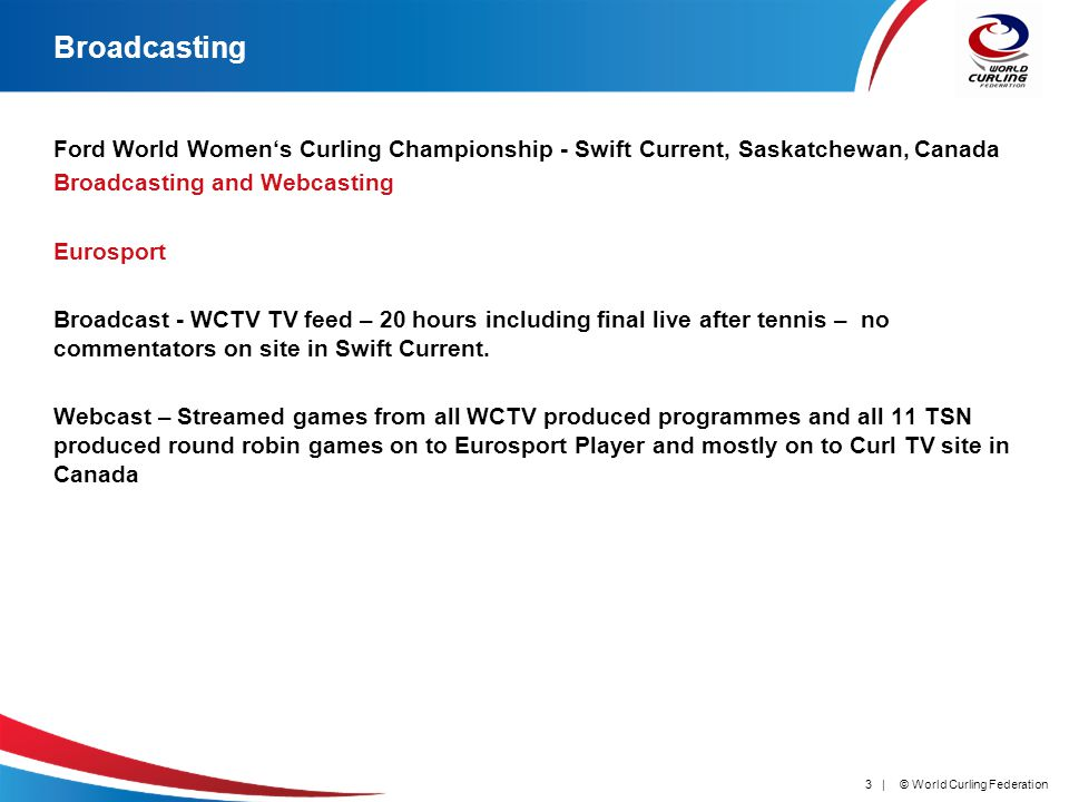 © World Curling Federation3 | Broadcasting Ford World Womens Curling Championship - Swift Current, Saskatchewan, Canada Broadcasting and Webcasting Eurosport Broadcast - WCTV TV feed – 20 hours including final live after tennis – no commentators on site in Swift Current.