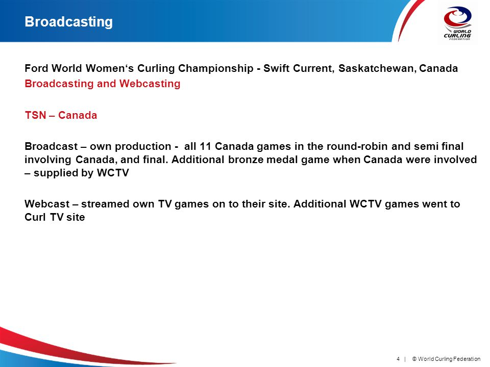 © World Curling Federation4 | Broadcasting Ford World Womens Curling Championship - Swift Current, Saskatchewan, Canada Broadcasting and Webcasting TSN – Canada Broadcast – own production - all 11 Canada games in the round-robin and semi final involving Canada, and final.