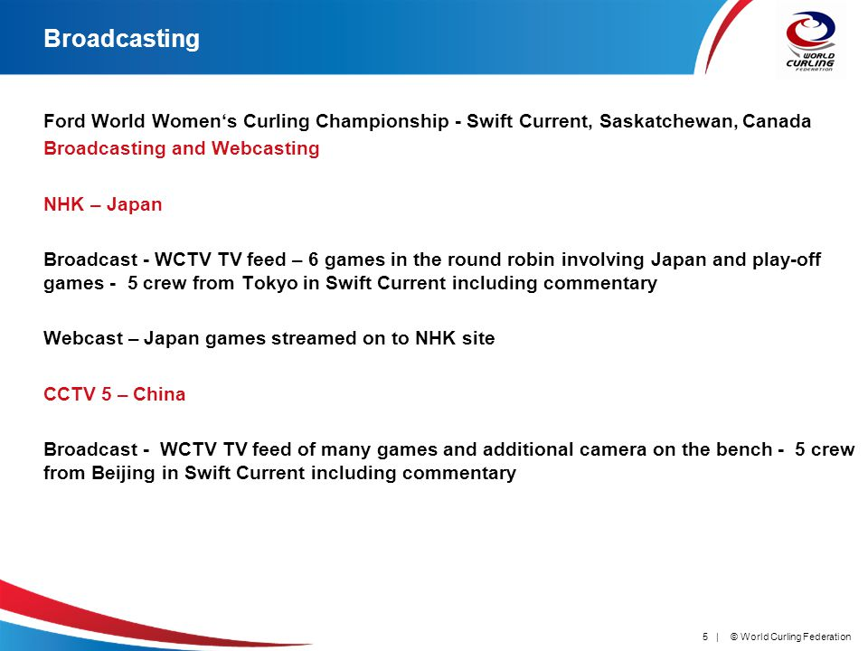 © World Curling Federation5 | Broadcasting Ford World Womens Curling Championship - Swift Current, Saskatchewan, Canada Broadcasting and Webcasting NHK – Japan Broadcast - WCTV TV feed – 6 games in the round robin involving Japan and play-off games - 5 crew from Tokyo in Swift Current including commentary Webcast – Japan games streamed on to NHK site CCTV 5 – China Broadcast - WCTV TV feed of many games and additional camera on the bench - 5 crew from Beijing in Swift Current including commentary