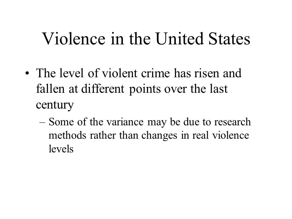 Violence in the United States The level of violent crime has risen and fallen at different points over the last century –Some of the variance may be d