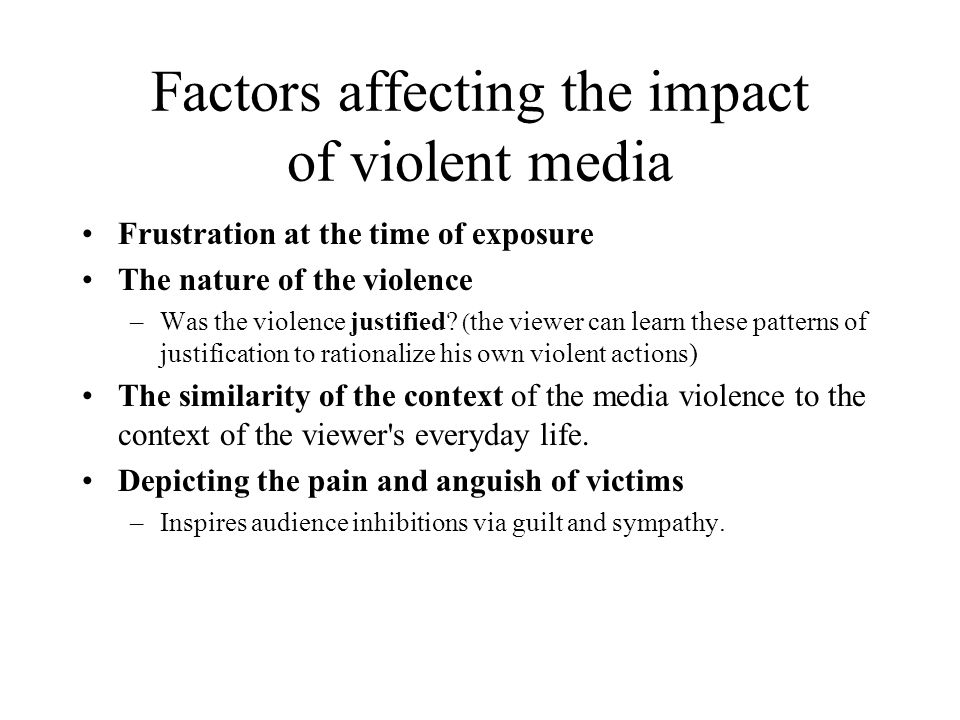 Factors affecting the impact of violent media Frustration at the time of exposure The nature of the violence –Was the violence justified? ( the viewer