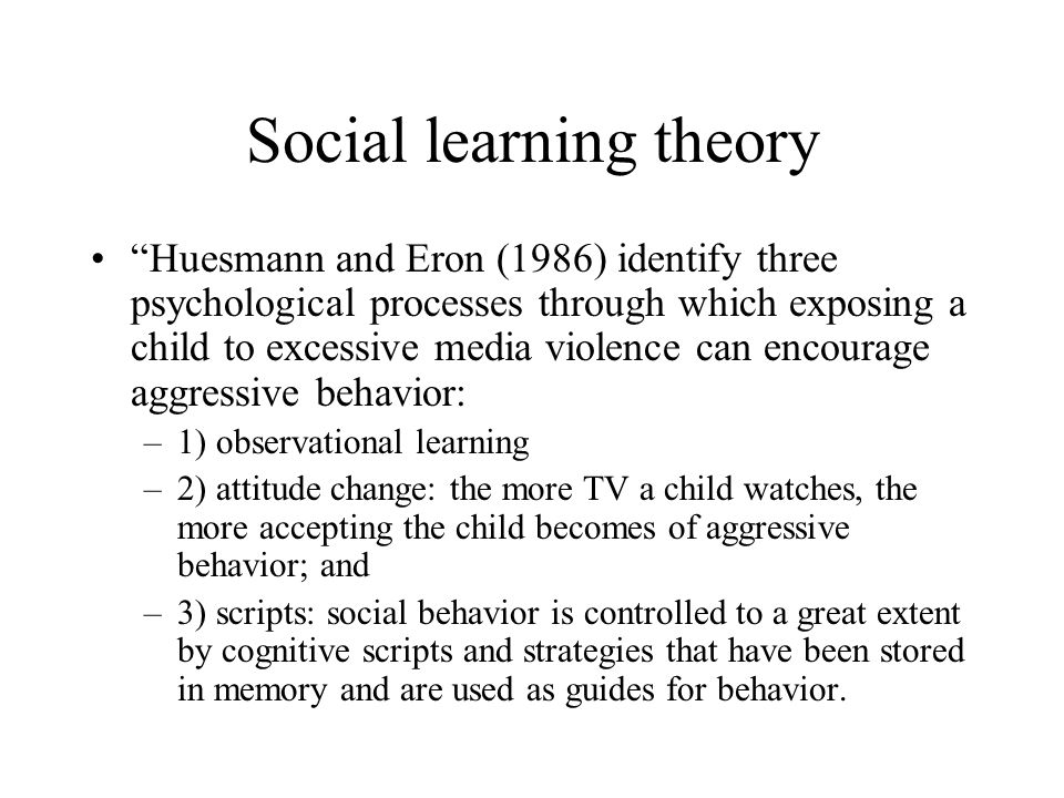 Social learning theory Huesmann and Eron (1986) identify three psychological processes through which exposing a child to excessive media violence can