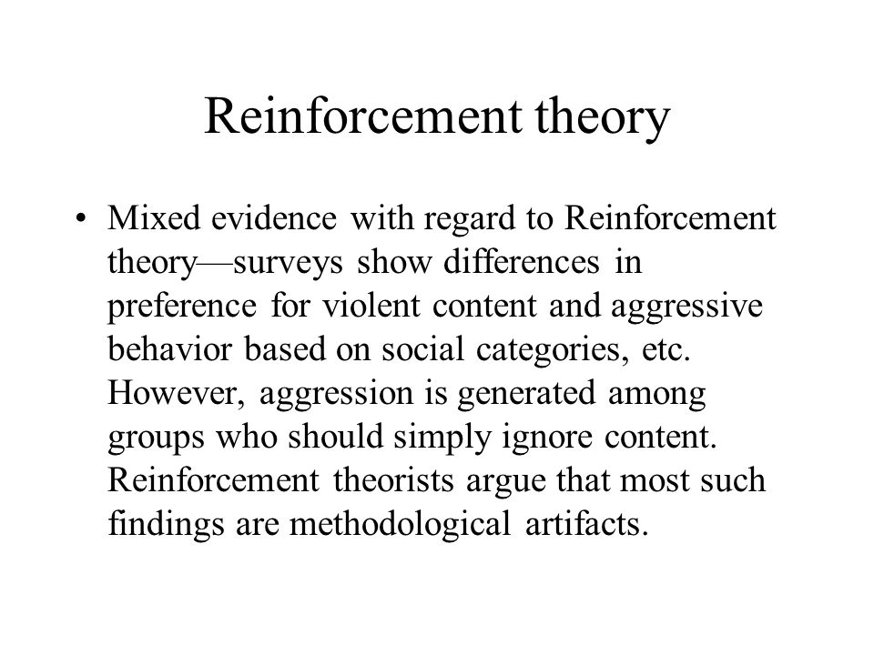 Reinforcement theory Mixed evidence with regard to Reinforcement theorysurveys show differences in preference for violent content and aggressive behav