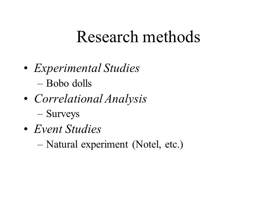 Research methods Experimental Studies –Bobo dolls Correlational Analysis –Surveys Event Studies –Natural experiment (Notel, etc.)