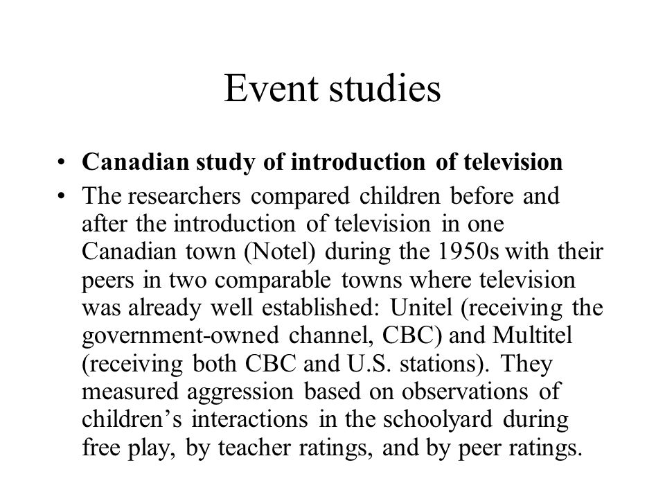 Event studies Canadian study of introduction of television The researchers compared children before and after the introduction of television in one Ca