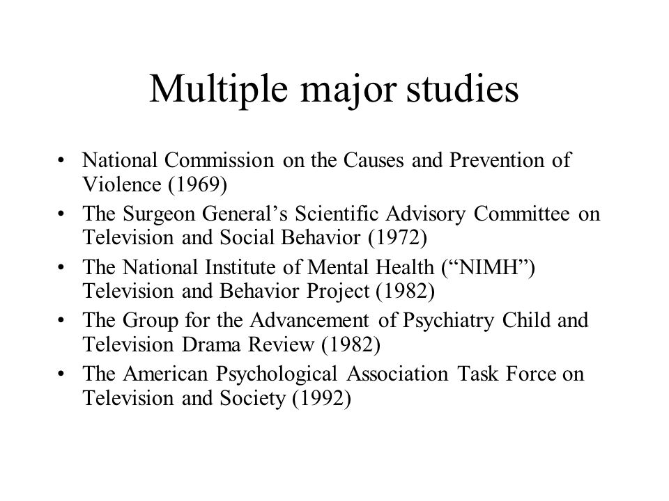 Multiple major studies National Commission on the Causes and Prevention of Violence (1969) The Surgeon Generals Scientific Advisory Committee on Telev