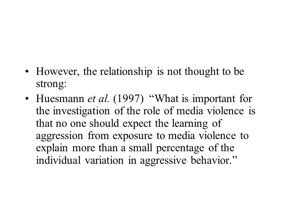 However, the relationship is not thought to be strong: Huesmann et al. (1997) What is important for the investigation of the role of media violence is