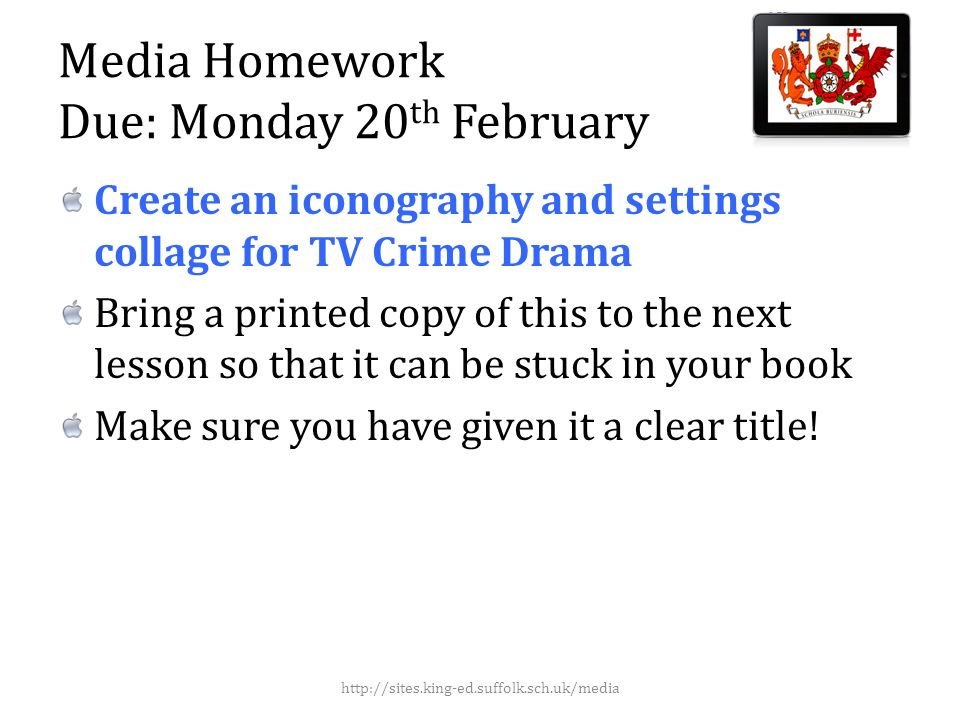 Media Homework Due: Monday 20 th February Create an iconography and settings collage for TV Crime Drama Bring a printed copy of this to the next lesson so that it can be stuck in your book Make sure you have given it a clear title.