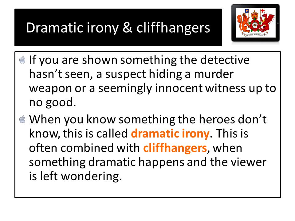 Dramatic irony & cliffhangers If you are shown something the detective hasnt seen, a suspect hiding a murder weapon or a seemingly innocent witness up to no good.
