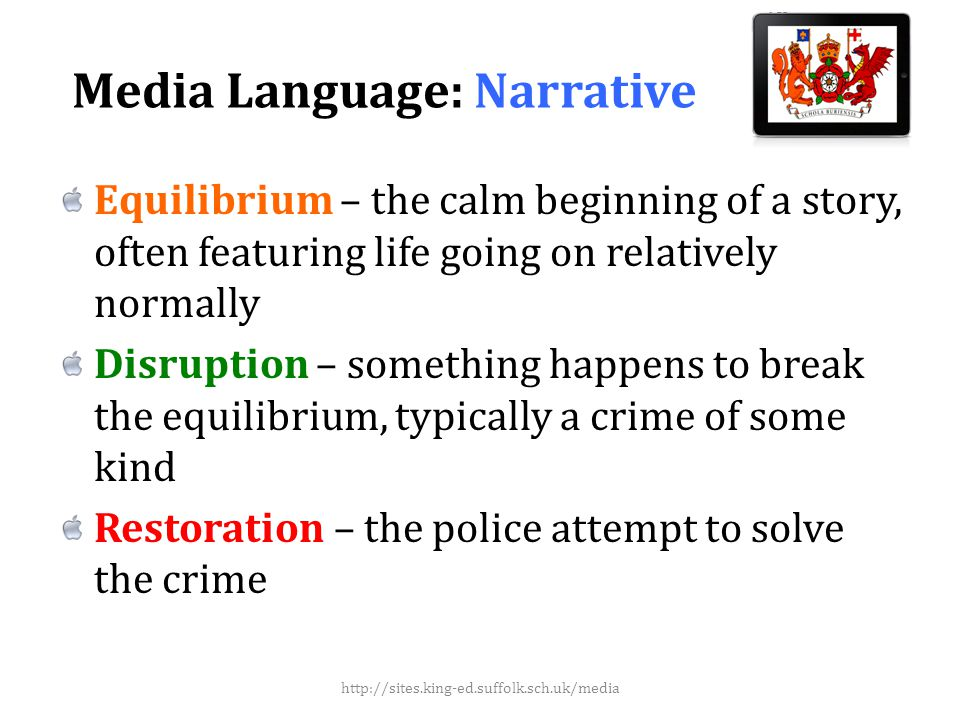 Media Language: Narrative Equilibrium – the calm beginning of a story, often featuring life going on relatively normally Disruption – something happens to break the equilibrium, typically a crime of some kind Restoration – the police attempt to solve the crime http://sites.king-ed.suffolk.sch.uk/media