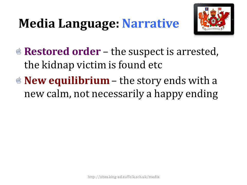 Media Language: Narrative Restored order – the suspect is arrested, the kidnap victim is found etc New equilibrium – the story ends with a new calm, not necessarily a happy ending http://sites.king-ed.suffolk.sch.uk/media