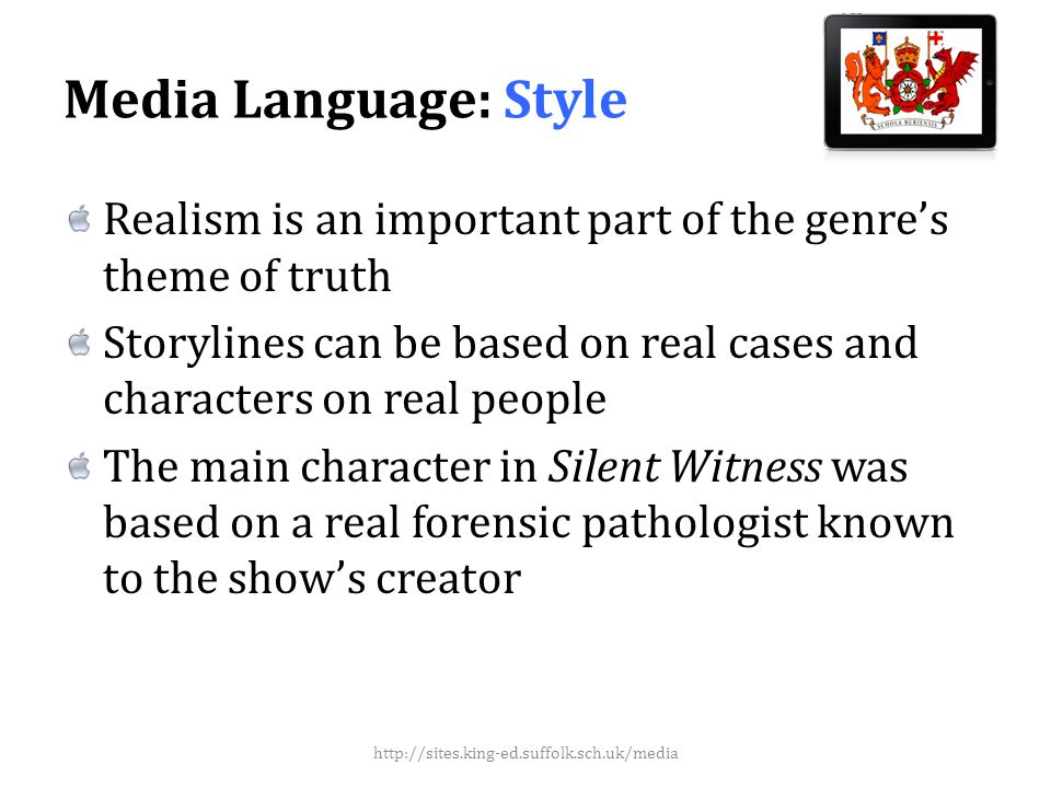 Media Language: Style Realism is an important part of the genres theme of truth Storylines can be based on real cases and characters on real people The main character in Silent Witness was based on a real forensic pathologist known to the shows creator http://sites.king-ed.suffolk.sch.uk/media