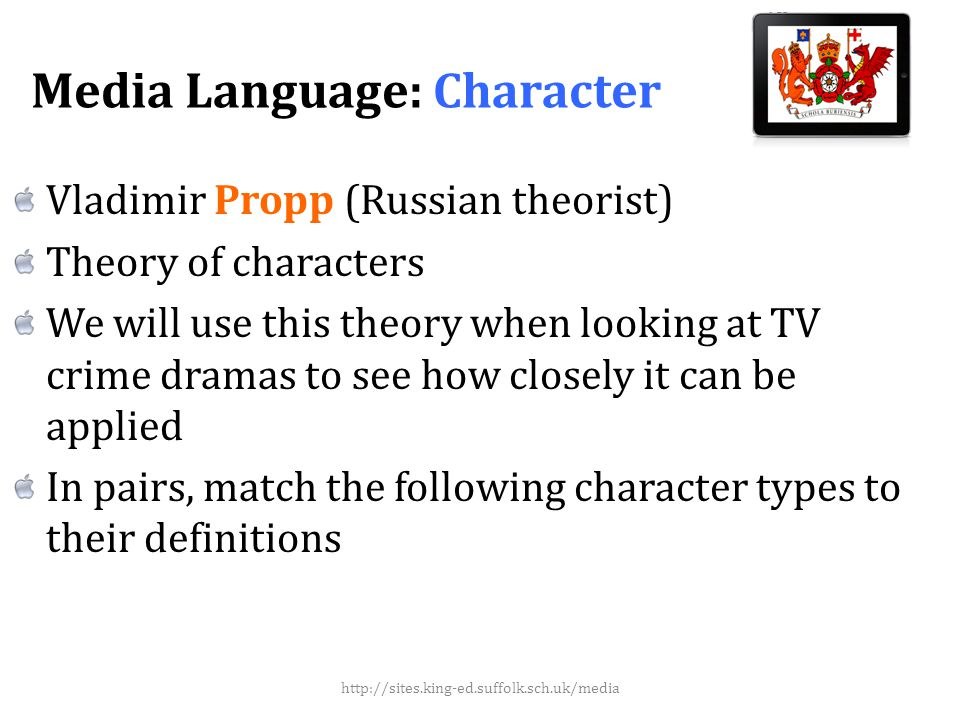 Media Language: Character Vladimir Propp (Russian theorist) Theory of characters We will use this theory when looking at TV crime dramas to see how closely it can be applied In pairs, match the following character types to their definitions http://sites.king-ed.suffolk.sch.uk/media