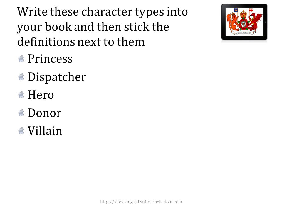Write these character types into your book and then stick the definitions next to them Princess Dispatcher Hero Donor Villain http://sites.king-ed.suffolk.sch.uk/media