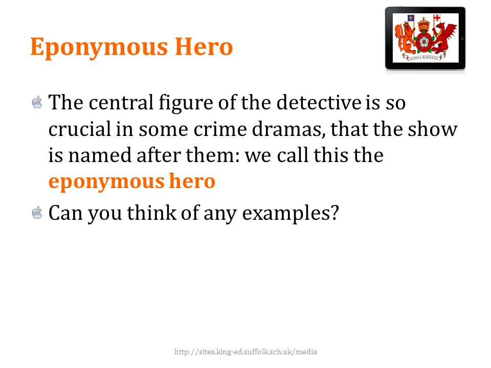 Eponymous Hero The central figure of the detective is so crucial in some crime dramas, that the show is named after them: we call this the eponymous hero Can you think of any examples.
