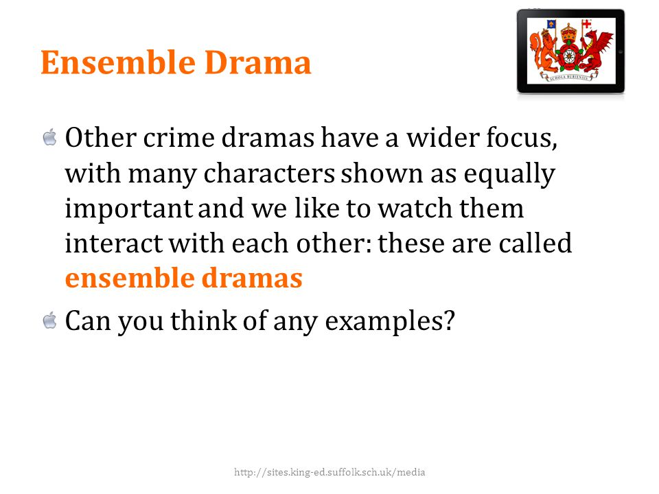 Ensemble Drama Other crime dramas have a wider focus, with many characters shown as equally important and we like to watch them interact with each other: these are called ensemble dramas Can you think of any examples.