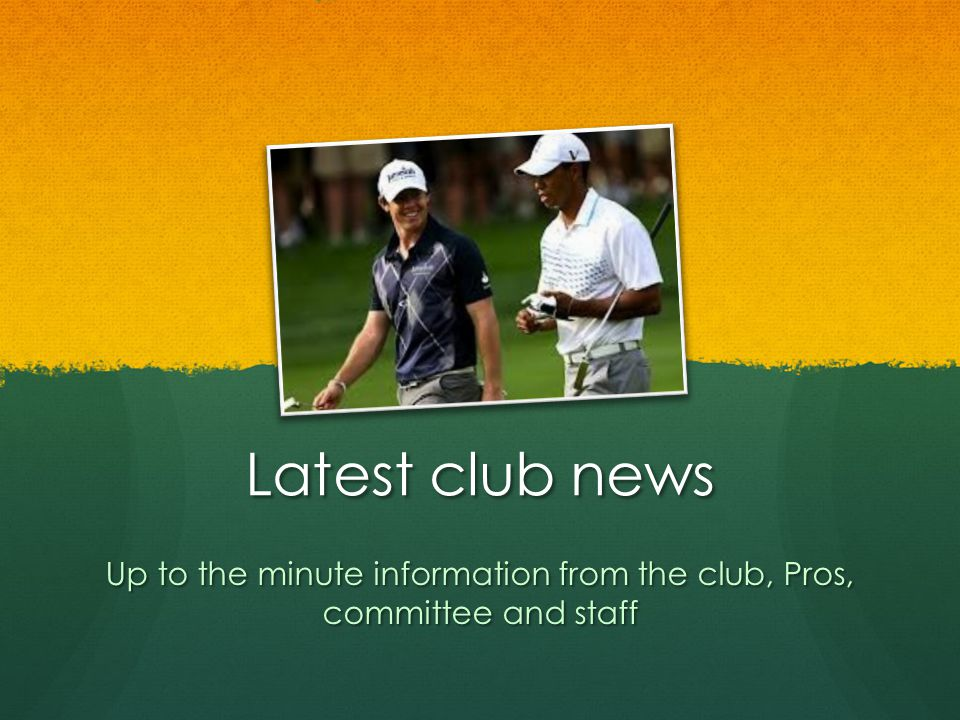 Latest club news Up to the minute information from the club, Pros, committee and staff