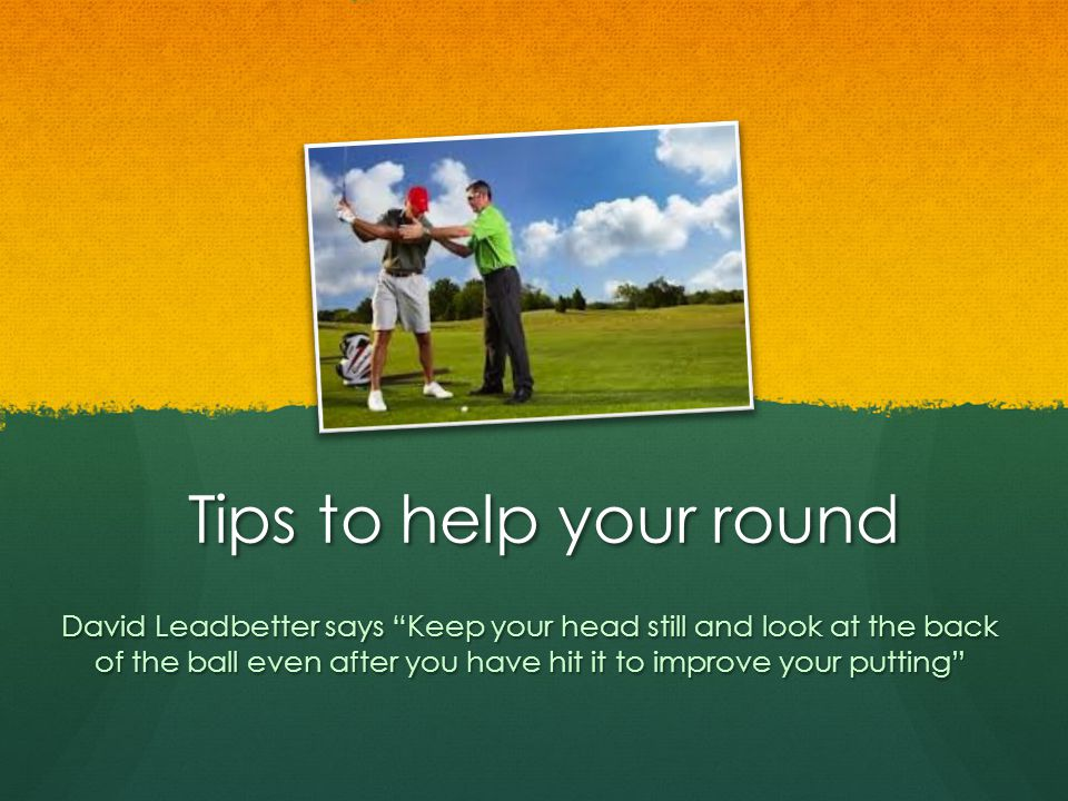 Tips to help your round David Leadbetter says Keep your head still and look at the back of the ball even after you have hit it to improve your putting