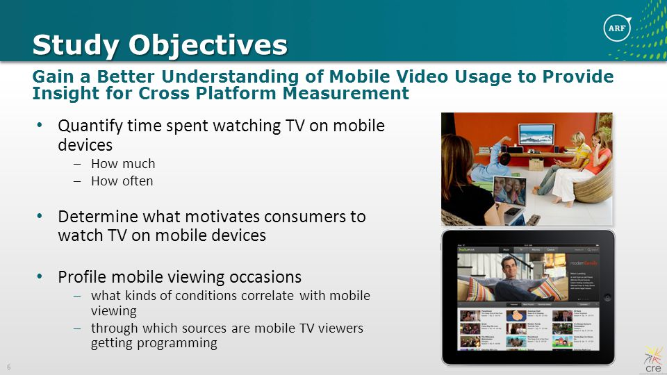 6 Study Objectives Gain a Better Understanding of Mobile Video Usage to Provide Insight for Cross Platform Measurement Quantify time spent watching TV on mobile devices –How much –How often Determine what motivates consumers to watch TV on mobile devices Profile mobile viewing occasions –what kinds of conditions correlate with mobile viewing –through which sources are mobile TV viewers getting programming