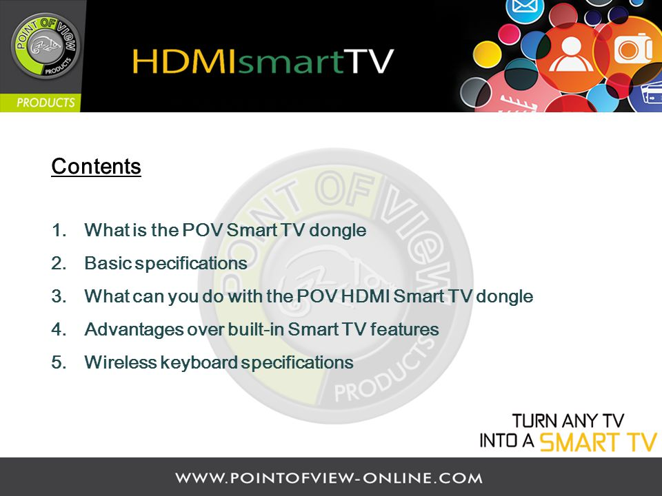 Contents 1.What is the POV Smart TV dongle 2.Basic specifications 3.What can you do with the POV HDMI Smart TV dongle 4.Advantages over built-in Smart TV features 5.Wireless keyboard specifications