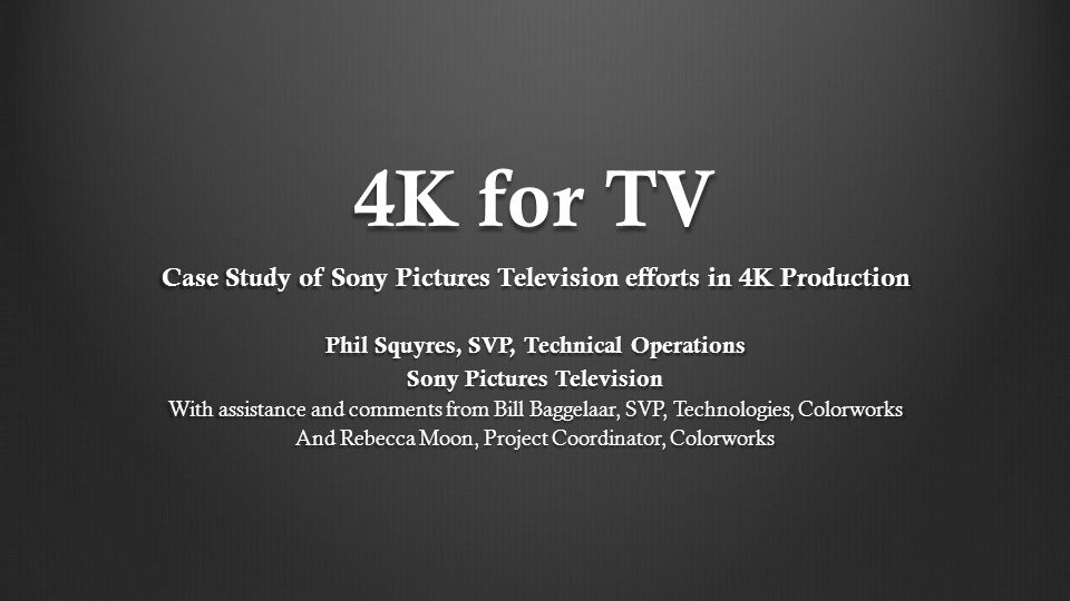 4K for TV Case Study of Sony Pictures Television efforts in 4K Production Phil Squyres, SVP, Technical Operations Sony Pictures Television With assistance and comments from Bill Baggelaar, SVP, Technologies, Colorworks And Rebecca Moon, Project Coordinator, Colorworks