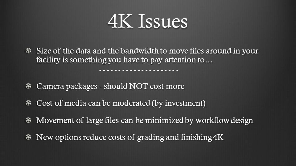 4K Issues Size of the data and the bandwidth to move files around in your facility is something you have to pay attention to… - - - - - - - - - - - - - - - - - - - - - Camera packages - should NOT cost more Cost of media can be moderated (by investment) Movement of large files can be minimized by workflow design New options reduce costs of grading and finishing 4K