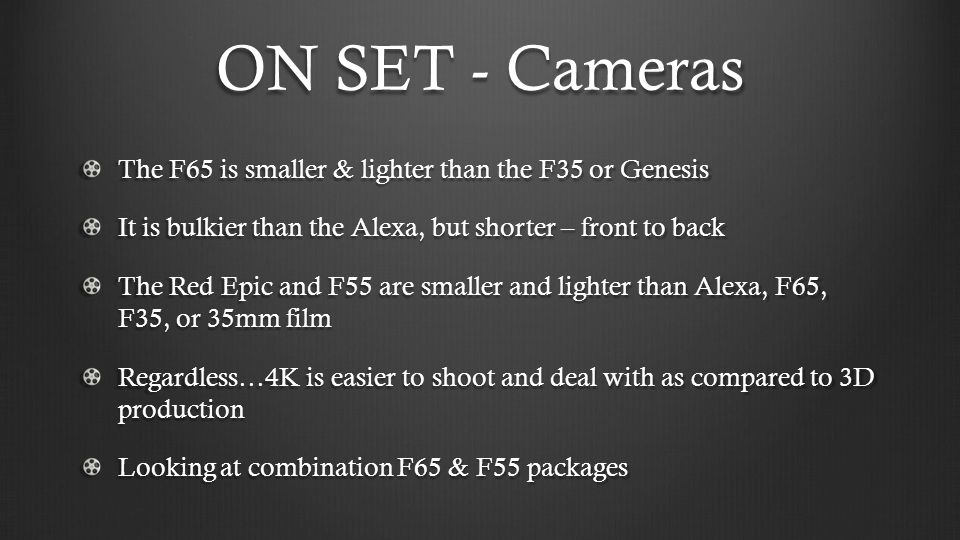 ON SET - Cameras The F65 is smaller & lighter than the F35 or Genesis It is bulkier than the Alexa, but shorter – front to back The Red Epic and F55 are smaller and lighter than Alexa, F65, F35, or 35mm film Regardless…4K is easier to shoot and deal with as compared to 3D production Looking at combination F65 & F55 packages