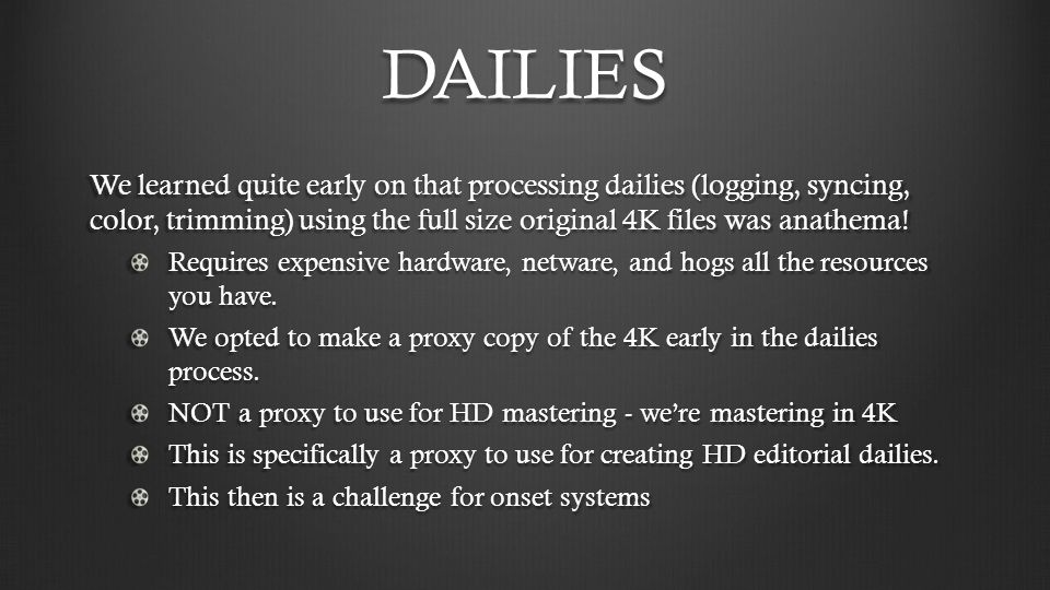 DAILIES We learned quite early on that processing dailies (logging, syncing, color, trimming) using the full size original 4K files was anathema! Requ