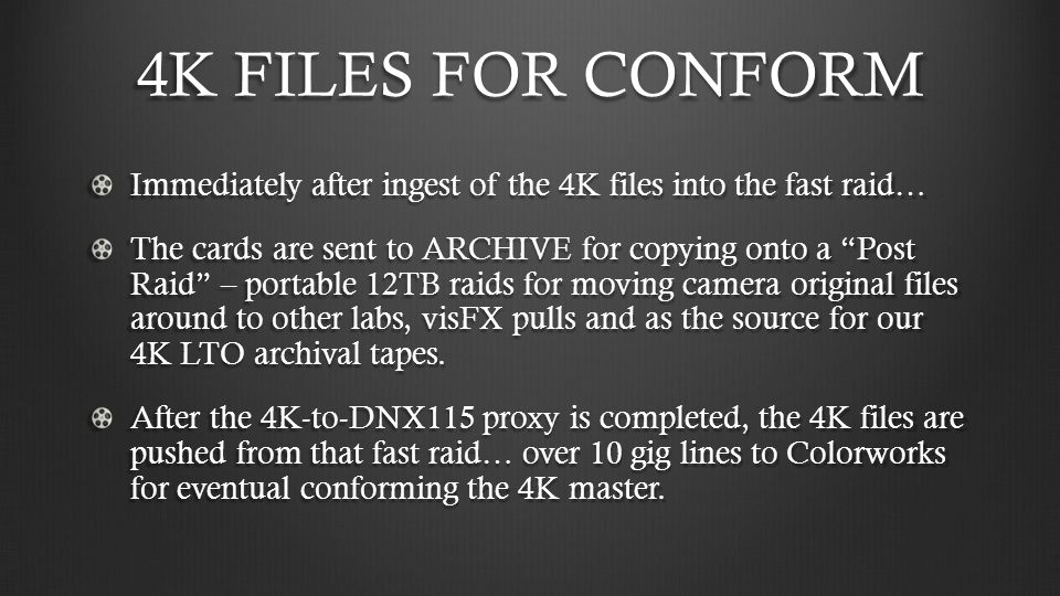 4K FILES FOR CONFORM Immediately after ingest of the 4K files into the fast raid… The cards are sent to ARCHIVE for copying onto a Post Raid – portable 12TB raids for moving camera original files around to other labs, visFX pulls and as the source for our 4K LTO archival tapes.