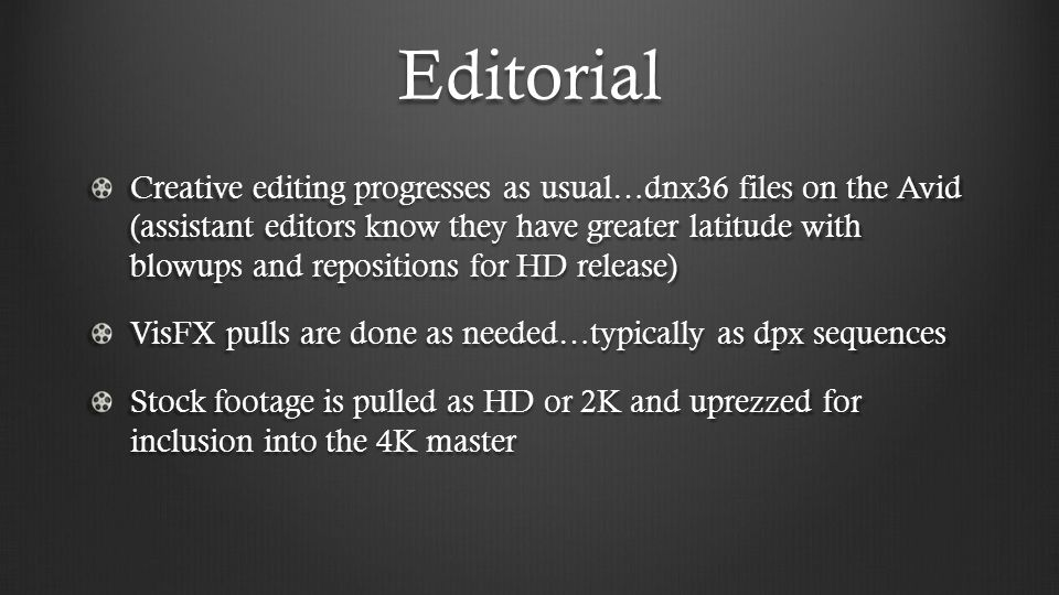 Editorial Creative editing progresses as usual…dnx36 files on the Avid (assistant editors know they have greater latitude with blowups and repositions for HD release) VisFX pulls are done as needed…typically as dpx sequences Stock footage is pulled as HD or 2K and uprezzed for inclusion into the 4K master