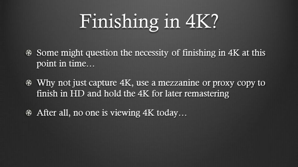 Finishing in 4K? Some might question the necessity of finishing in 4K at this point in time… Why not just capture 4K, use a mezzanine or proxy copy to