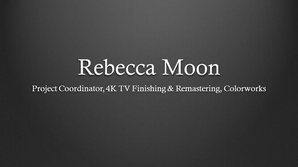 Rebecca Moon Project Coordinator, 4K TV Finishing & Remastering, Colorworks