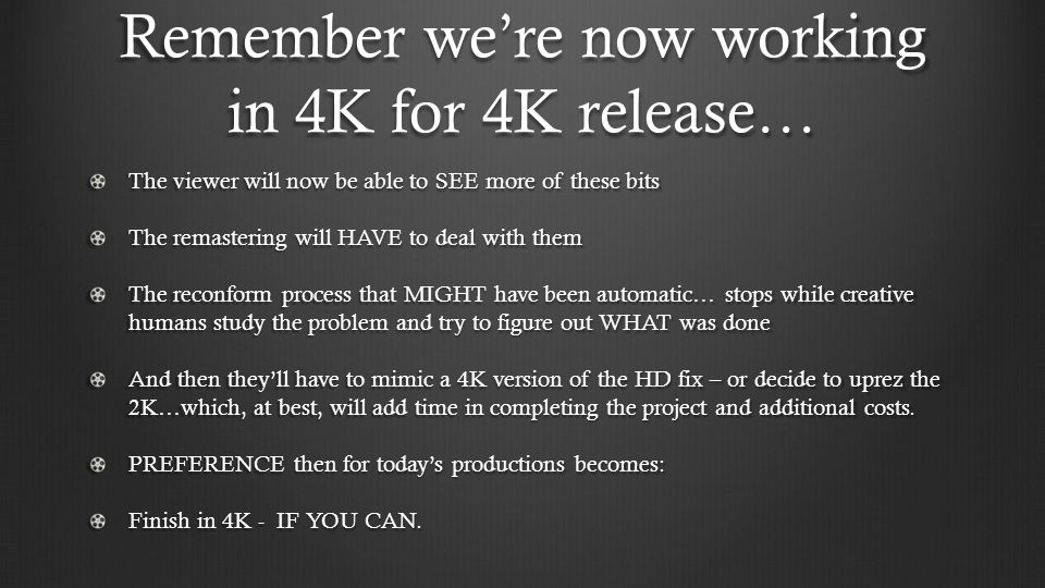 Remember were now working in 4K for 4K release… The viewer will now be able to SEE more of these bits The remastering will HAVE to deal with them The reconform process that MIGHT have been automatic… stops while creative humans study the problem and try to figure out WHAT was done And then theyll have to mimic a 4K version of the HD fix – or decide to uprez the 2K…which, at best, will add time in completing the project and additional costs.