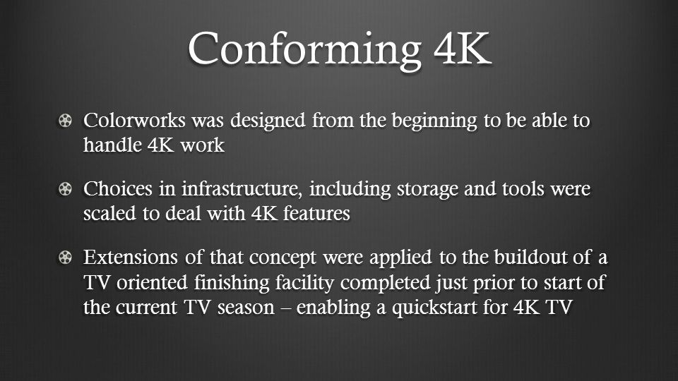 Conforming 4K Colorworks was designed from the beginning to be able to handle 4K work Choices in infrastructure, including storage and tools were scal