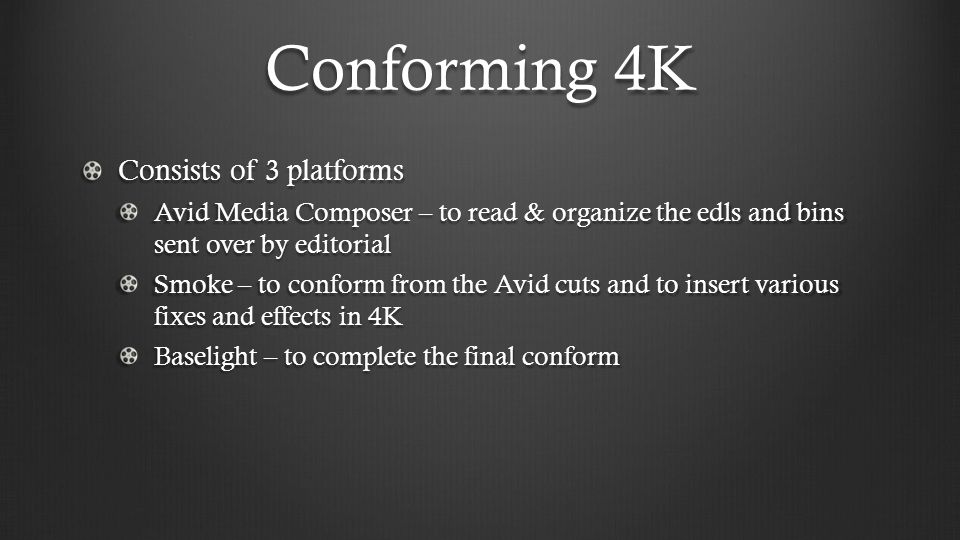 Conforming 4K Consists of 3 platforms Avid Media Composer – to read & organize the edls and bins sent over by editorial Smoke – to conform from the Avid cuts and to insert various fixes and effects in 4K Baselight – to complete the final conform
