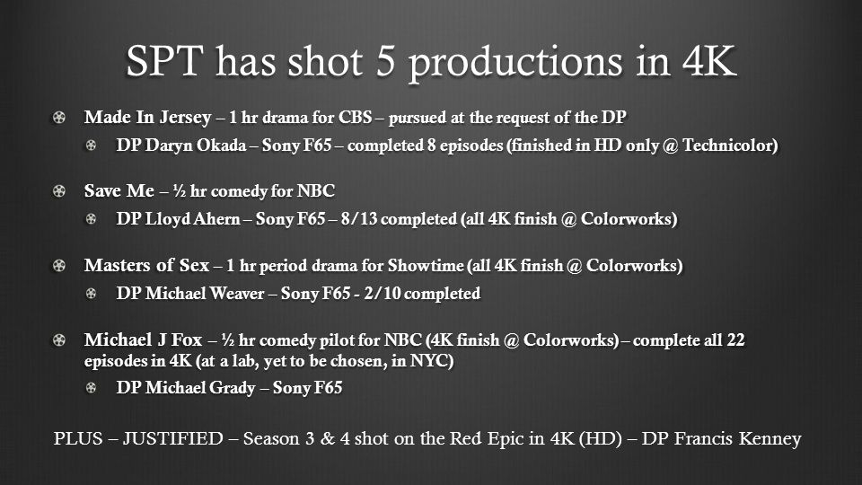 SPT has shot 5 productions in 4K Made In Jersey – 1 hr drama for CBS – pursued at the request of the DP DP Daryn Okada – Sony F65 – completed 8 episodes (finished in HD only @ Technicolor) Save Me – ½ hr comedy for NBC DP Lloyd Ahern – Sony F65 – 8/13 completed (all 4K finish @ Colorworks) Masters of Sex – 1 hr period drama for Showtime (all 4K finish @ Colorworks) DP Michael Weaver – Sony F65 - 2/10 completed Michael J Fox – ½ hr comedy pilot for NBC (4K finish @ Colorworks) – complete all 22 episodes in 4K (at a lab, yet to be chosen, in NYC) DP Michael Grady – Sony F65 PLUS – JUSTIFIED – Season 3 & 4 shot on the Red Epic in 4K (HD) – DP Francis Kenney