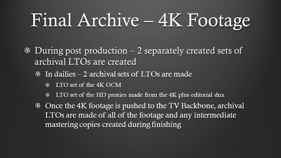 Final Archive – 4K Footage During post production – 2 separately created sets of archival LTOs are created In dailies – 2 archival sets of LTOs are made LTO set of the 4K OCM LTO set of the HD proxies made from the 4K plus editorial dnx Once the 4K footage is pushed to the TV Backbone, archival LTOs are made of all of the footage and any intermediate mastering copies created during finishing