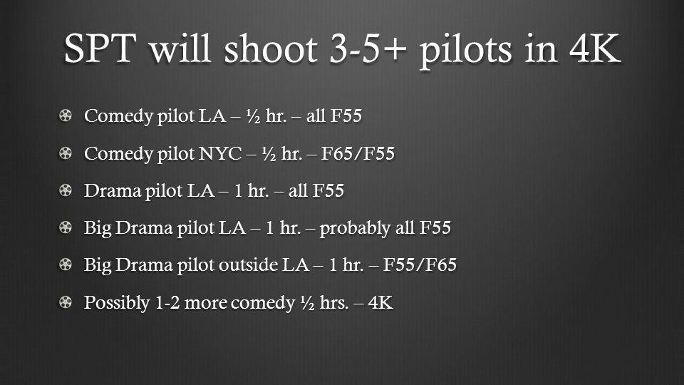 SPT will shoot 3-5+ pilots in 4K Comedy pilot LA – ½ hr. – all F55 Comedy pilot NYC – ½ hr. – F65/F55 Drama pilot LA – 1 hr. – all F55 Big Drama pilot
