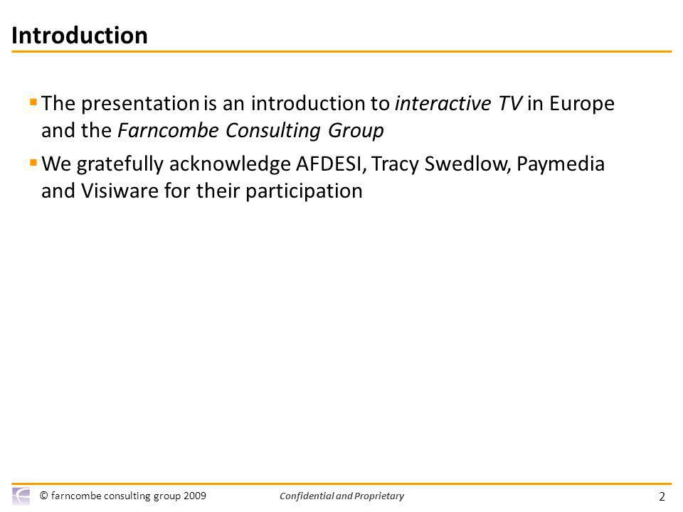2 © farncombe consulting group 2009 Confidential and Proprietary Introduction The presentation is an introduction to interactive TV in Europe and the Farncombe Consulting Group We gratefully acknowledge AFDESI, Tracy Swedlow, Paymedia and Visiware for their participation